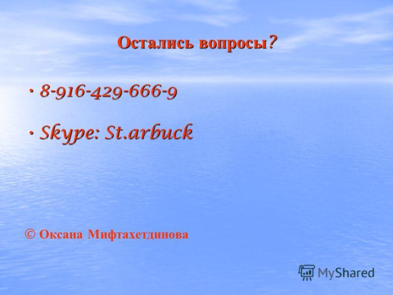 Остались вопросы ? 8-916-429-666-9 8-916-429-666-9 Skype: St.arbuck Skype: St.arbuck © Оксана Мифтахетдинова