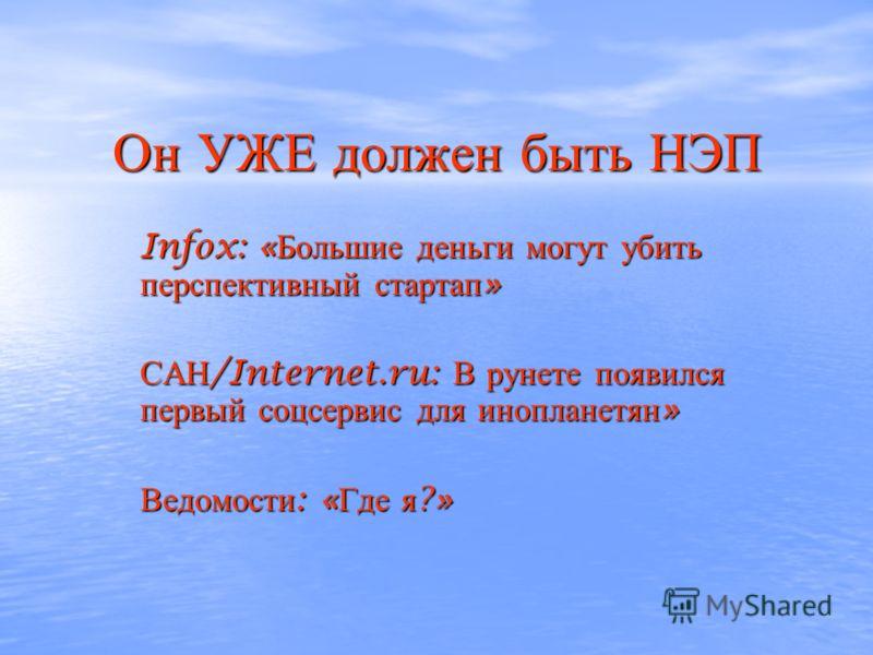 Он УЖЕ должен быть НЭП Infox: « Большие деньги могут убить перспективный стартап » САН /Internet.ru: В рунете появился первый соцсервис для инопланетян » Ведомости : « Где я ?»