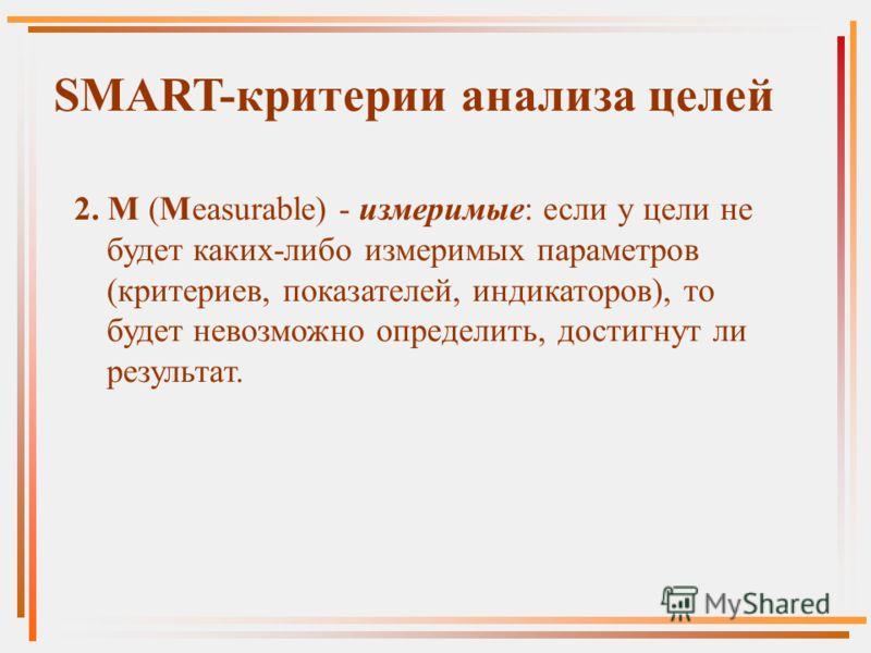 2. M (Measurable) - измеримые: если у цели не будет каких-либо измеримых параметров (критериев, показателей, индикаторов), то будет невозможно определить, достигнут ли результат. SMART-критерии анализа целей