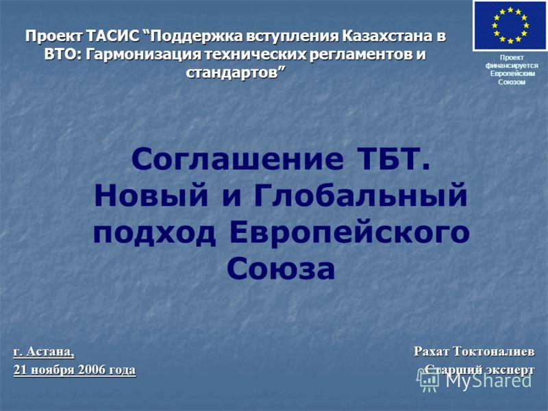 Проект ТАСИС Поддержка вступления Казахстана в ВТО: Гармонизация технических регламентов и стандартов г. Астана, Рахат Токтоналиев 21 ноября 2006 года Старший эксперт Проект финансируется Европейским Союзом Соглашение ТБТ. Новый и Глобальный подход Е