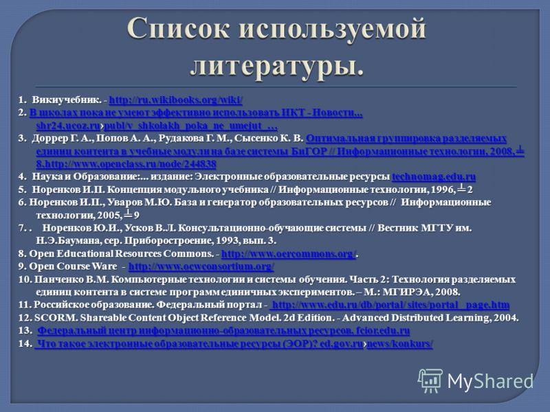 1. Викиучебник. - http://ru.wikibooks.org/wiki/ http://ru.wikibooks.org/wiki/ 2. В школах пока не умеют эффективно использовать ИКТ - Новости... shr24.ucoz.rupubl/v_shkolakh_poka_ne_umejut_… В школах пока не умеют эффективно использовать ИКТ - Новост