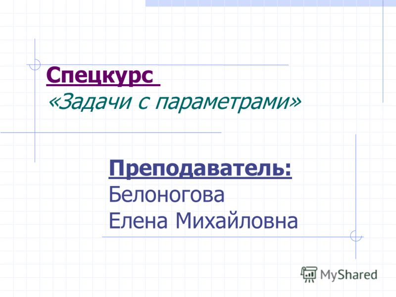 Спецкурс «Задачи с параметрами» Преподаватель: Белоногова Елена Михайловна