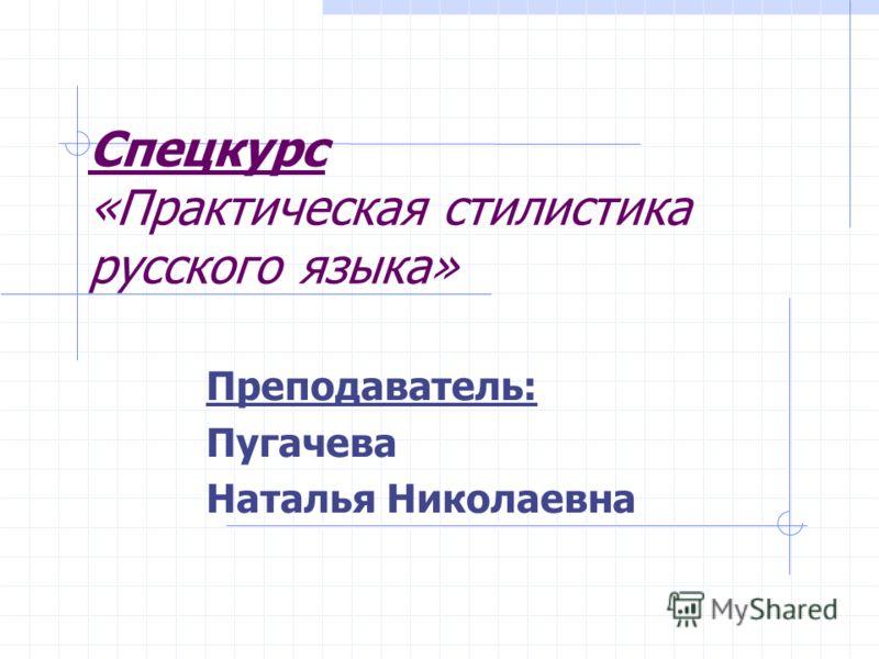 Спецкурс «Практическая стилистика русского языка» Преподаватель: Пугачева Наталья Николаевна