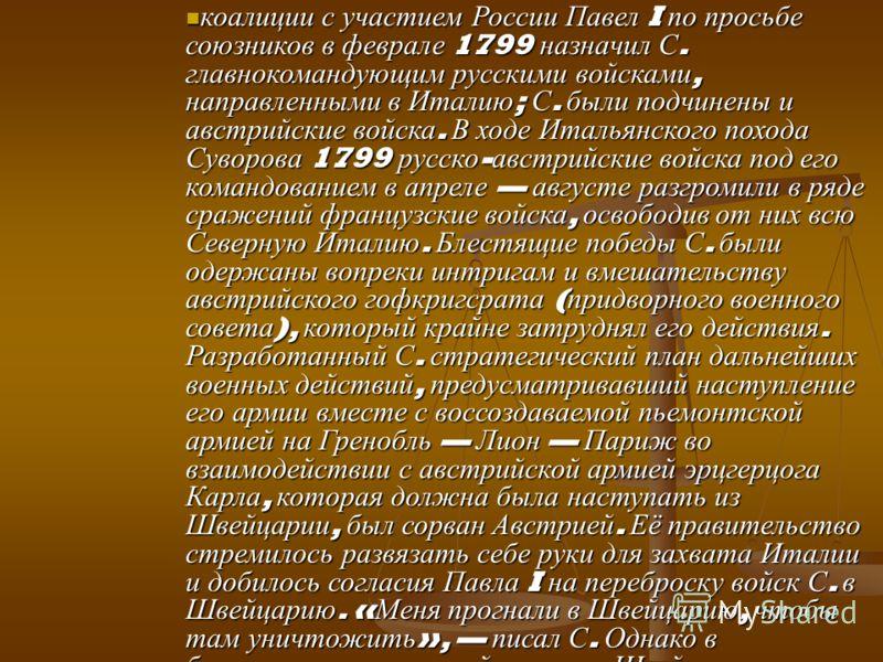коалиции с участием России Павел I по просьбе союзников в феврале 1799 назначил С. главнокомандующим русскими войсками, направленными в Италию ; С. были подчинены и австрийские войска. В ходе Итальянского похода Суворова 1799 русско - австрийские вой