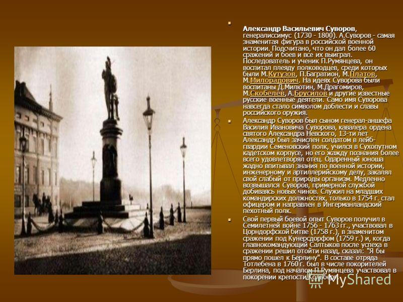 А лександр Васильевич Суворов, генералиссимус (1730 - 1800). А.Суворов - самая знаменитая фигура в российской военной истории. Подсчитано, что он дал более 60 сражений и боев и все их выиграл. Последователь и ученик П.Румянцева, он воспитал плеяду по