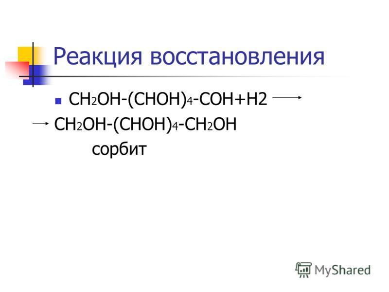 Реакция восстановления СН 2 ОН-(СНОН) 4 -СОН+Н2 СН 2 ОН-(СНОН) 4 -СН 2 ОН сорбит