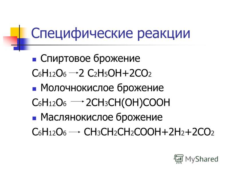 Специфические реакции Спиртовое брожение С 6 Н 12 О 6 2 С 2 Н 5 ОН+2СО 2 Молочнокислое брожение С 6 Н 12 О 6 2СН 3 СН(ОН)СООН Маслянокислое брожение С 6 Н 12 О 6 СН 3 СН 2 СН 2 СООН+2Н 2 +2СО 2