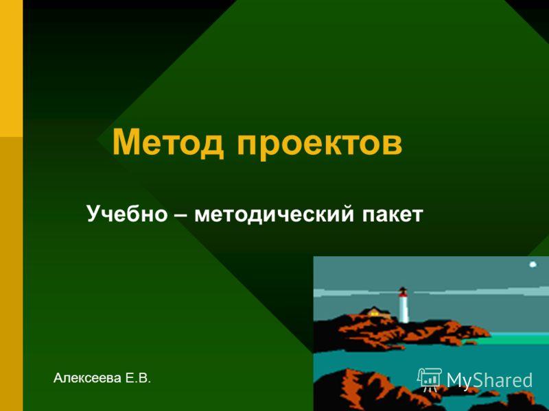 Метод проектов Учебно – методический пакет Алексеева Е.В.