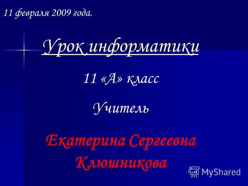 11 февраля 2009 года. Урок информатики 11 «А» класс Учитель Екатерина Сергеевна Клюшникова