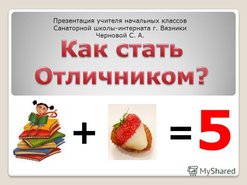 += 5 Презентация учителя начальных классов Санаторной школы-интерната г. Вязники Черновой С. А.