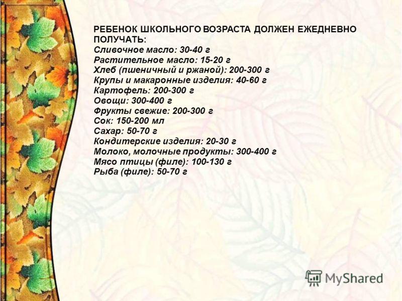 РЕБЕНОК ШКОЛЬНОГО ВОЗРАСТА ДОЛЖЕН ЕЖЕДНЕВНО ПОЛУЧАТЬ: Сливочное масло: 30-40 г Растительное масло: 15-20 г Хлеб (пшеничный и ржаной): 200-300 г Крупы и макаронные изделия: 40-60 г Картофель: 200-300 г Овощи: 300-400 г Фрукты свежие: 200-300 г Сок: 15
