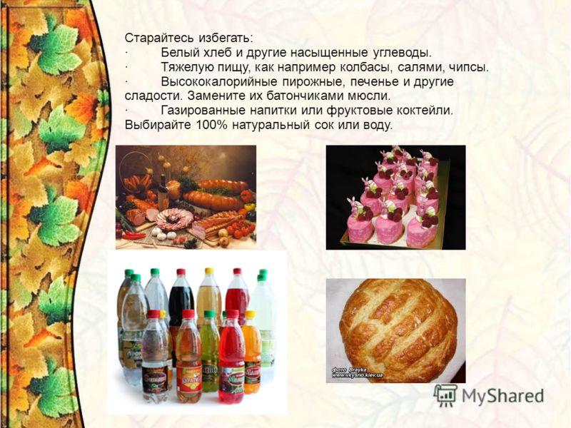 Старайтесь избегать: · Белый хлеб и другие насыщенные углеводы. · Тяжелую пищу, как например колбасы, салями, чипсы. · Высококалорийные пирожные, печенье и другие сладости. Замените их батончиками мюсли. · Газированные напитки или фруктовые коктейли.