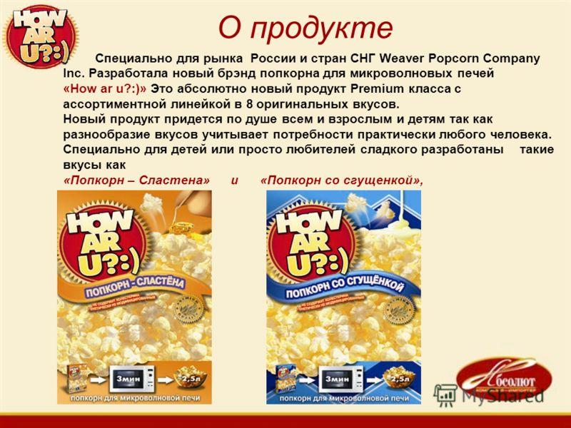 Специально для рынка России и стран СНГ Weaver Popcorn Company Inc. Разработала новый брэнд попкорна для микроволновых печей «How ar u?:)» Это абсолютно новый продукт Premium класса с ассортиментной линейкой в 8 оригинальных вкусов. Новый продукт при