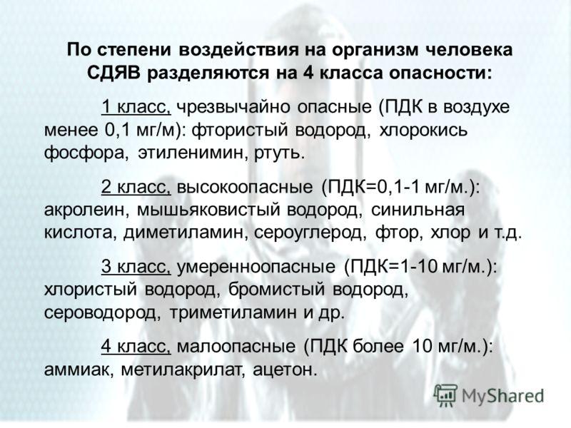 По степени воздействия на организм человека СДЯВ разделяются на 4 класса опасности: 1 класс, чрезвычайно опасные (ПДК в воздухе менее 0,1 мг/м): фтористый водород, хлорокись фосфора, этиленимин, ртуть. 2 класс, высокоопасные (ПДК=0,1-1 мг/м.): акроле