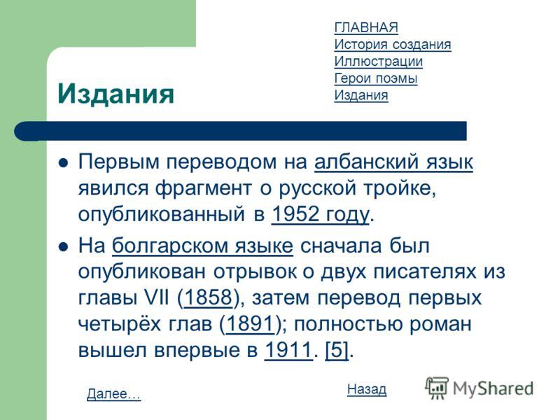 Первым переводом на албанский язык явился фрагмент о русской тройке, опубликованный в 1952 году.албанский язык1952 году На болгарском языке сначала был опубликован отрывок о двух писателях из главы VII (1858), затем перевод первых четырёх глав (1891)