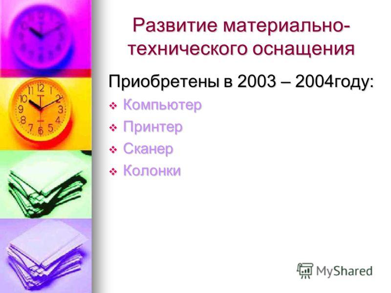 Развитие материально- технического оснащения Приобретены в 2003 – 2004году: Компьютер Компьютер Принтер Принтер Сканер Сканер Колонки Колонки
