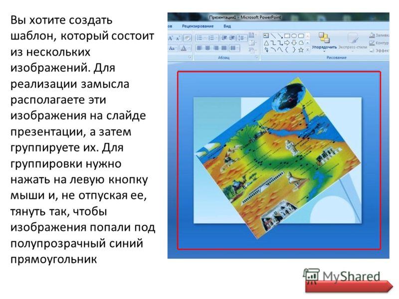 Вы хотите создать шаблон, который состоит из нескольких изображений. Для реализации замысла располагаете эти изображения на слайде презентации, а затем группируете их. Для группировки нужно нажать на левую кнопку мыши и, не отпуская ее, тянуть так, ч