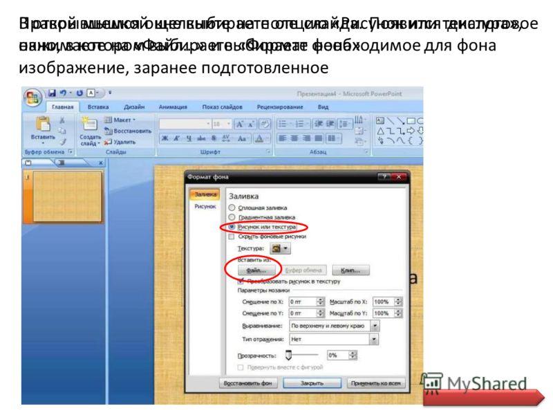 Правой мышкой щелкните на поле слайда. Появится диалоговое окно, в котором выбираете «Формат фона» В открывшемся окне выбираете опцию «Рисунок или текстура», нажимаете на «Файл…» и выбираете необходимое для фона изображение, заранее подготовленное