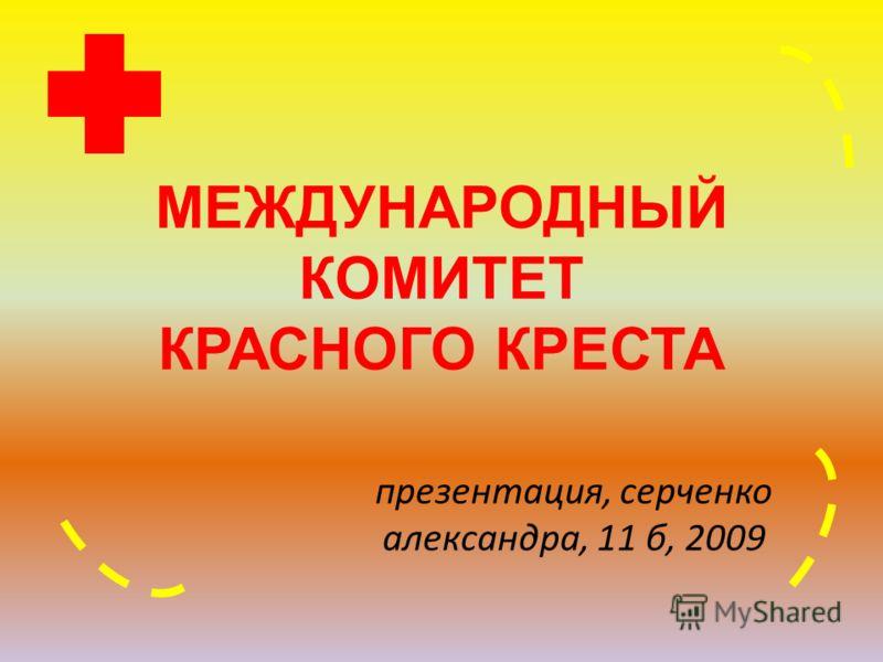 МЕЖДУНАРОДНЫЙ КОМИТЕТ КРАСНОГО КРЕСТА презентация, серченко александра, 11 б, 2009
