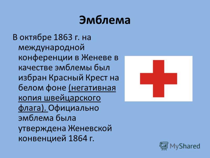 Эмблема В октябре 1863 г. на международной конференции в Женеве в качестве эмблемы был избран Красный Крест на белом фоне (негативная копия швейцарского флага). Официально эмблема была утверждена Женевской конвенцией 1864 г.