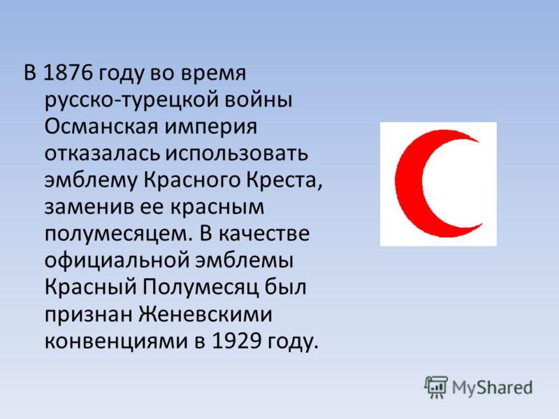 В 1876 году во время русско турецкой войны Османская империя отказалась использовать эмблему Красного Креста, заменив ее красным полумесяцем. В качестве официальной эмблемы Красный Полумесяц был признан Женевскими конвенциями в 1929 году.