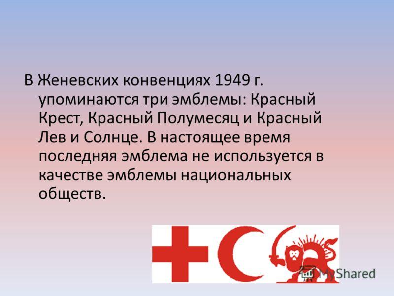 В Женевских конвенциях 1949 г. упоминаются три эмблемы: Красный Крест, Красный Полумесяц и Красный Лев и Солнце. В настоящее время последняя эмблема не используется в качестве эмблемы национальных обществ.