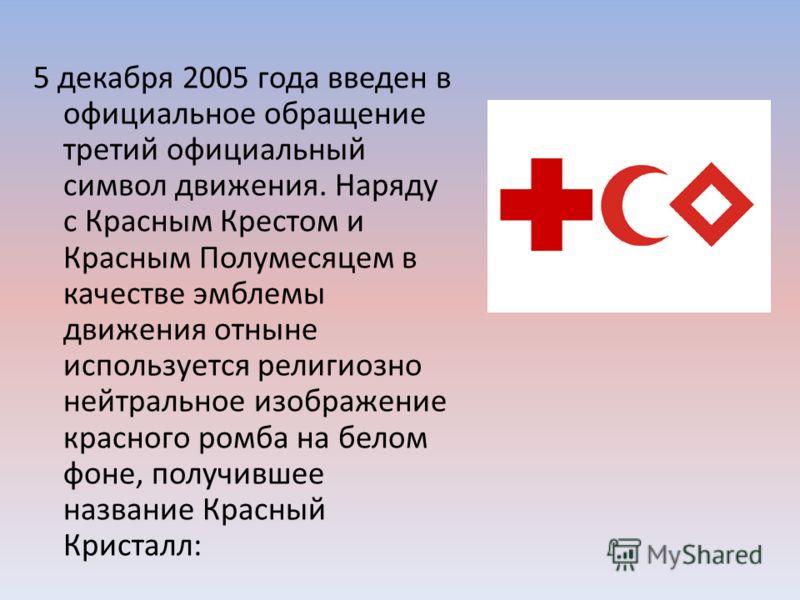 5 декабря 2005 года введен в официальное обращение третий официальный символ движения. Наряду с Красным Крестом и Красным Полумесяцем в качестве эмблемы движения отныне используется религиозно нейтральное изображение красного ромба на белом фоне, пол