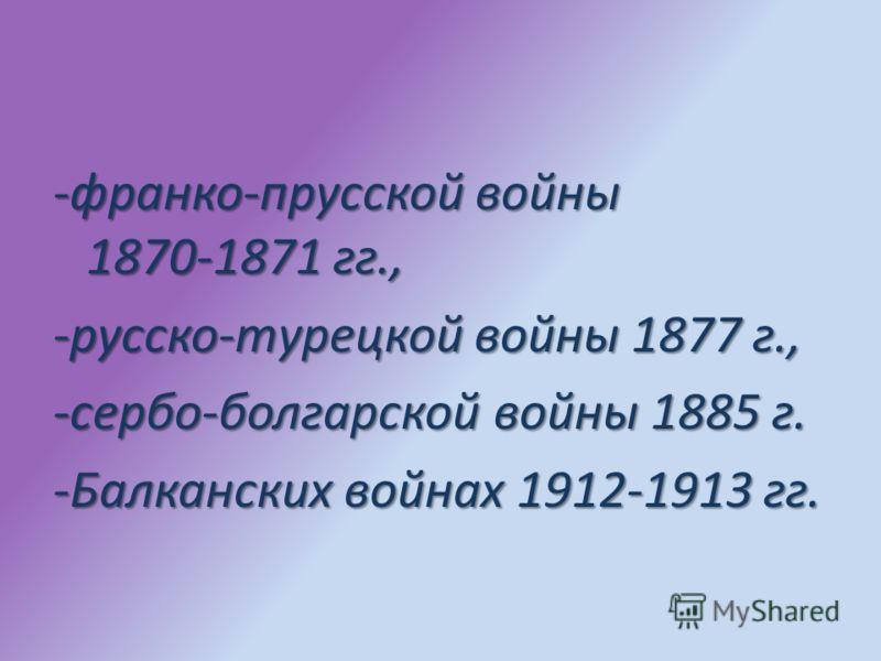 -франко прусской войны 1870 1871 гг., -русско турецкой войны 1877 г., -сербо болгарской войны 1885 г. -Балканских войнах 1912 1913 гг.
