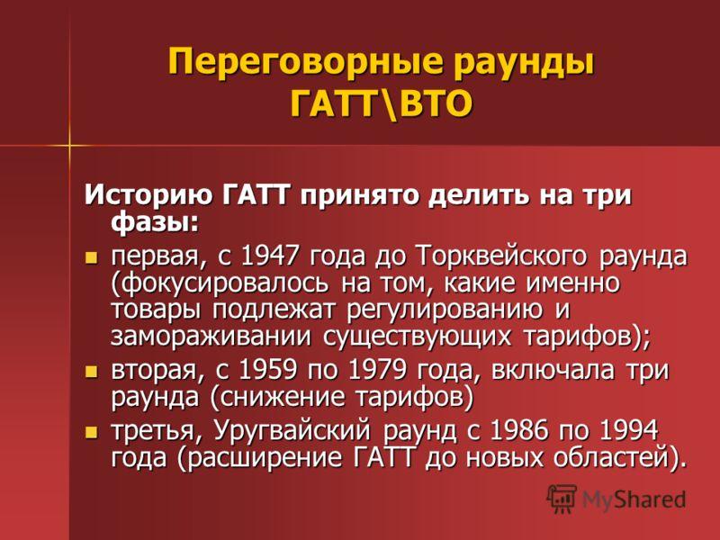Переговорные раунды ГАТТ\ВТО Историю ГАТТ принято делить на три фазы: первая, с 1947 года до Торквейского раунда (фокусировалось на том, какие именно товары подлежат регулированию и замораживании существующих тарифов); первая, с 1947 года до Торквейс