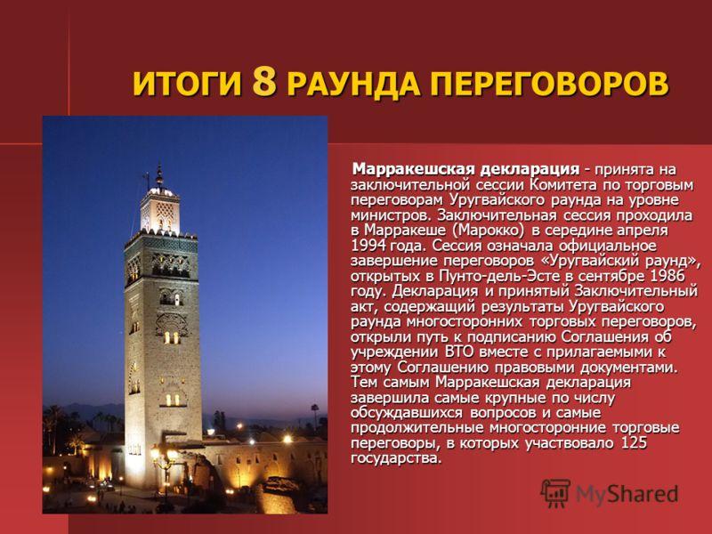 ИТОГИ 8 РАУНДА ПЕРЕГОВОРОВ Марракешская декларация - принята на заключительной сессии Комитета по торговым переговорам Уругвайского раунда на уровне министров. Заключительная сессия проходила в Марракеше (Марокко) в середине апреля 1994 года. Сессия
