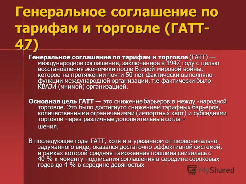Генеральное соглашение по тарифам и торговле (ГАТТ- 47) Генеральное соглашение по тарифам и торговле (ГАТТ) международное соглашение, заключенное в 1947 году с целью восстановления экономики после Второй мировой войны, которое на протяжении почти 50