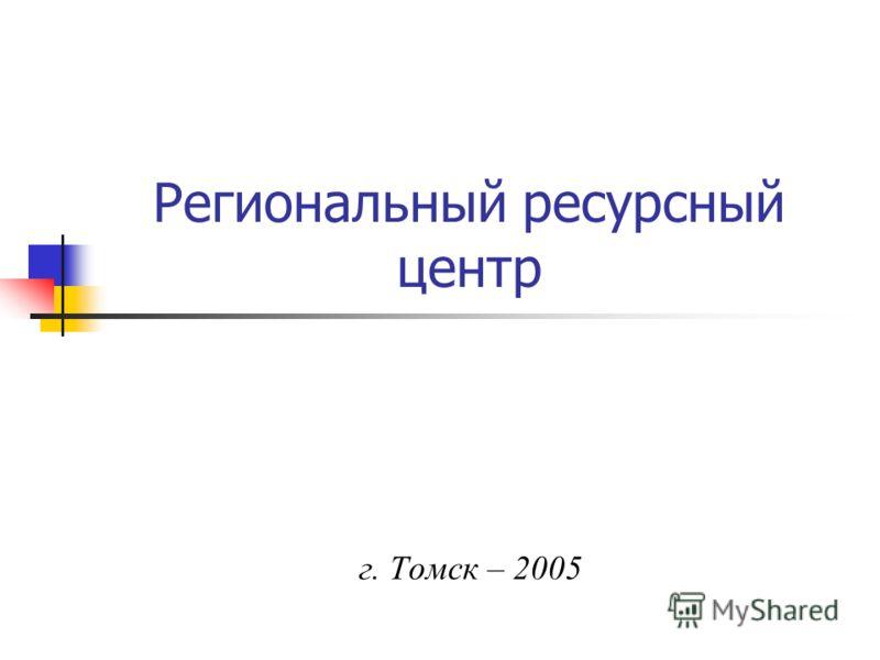 Региональный ресурсный центр г. Томск – 2005