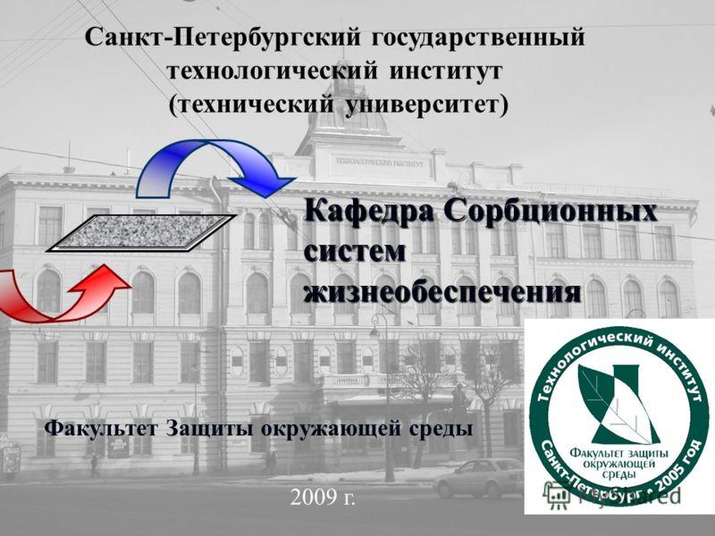 Санкт-Петербургский государственный технологический институт (технический университет) Кафедра Сорбционных систем жизнеобеспечения Факультет Защиты окружающей среды 2009 г.