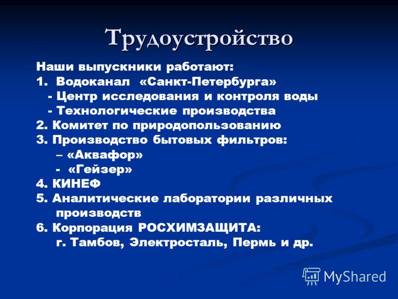 Трудоустройство Наши выпускники работают: 1.Водоканал «Санкт-Петербурга» - Центр исследования и контроля воды - Технологические производства 2. Комитет по природопользованию 3. Производство бытовых фильтров: – «Аквафор» - «Гейзер» 4. КИНЕФ 5. Аналити