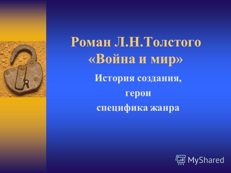 Роман Л.Н.Толстого «Война и мир» История создания, герои специфика жанра