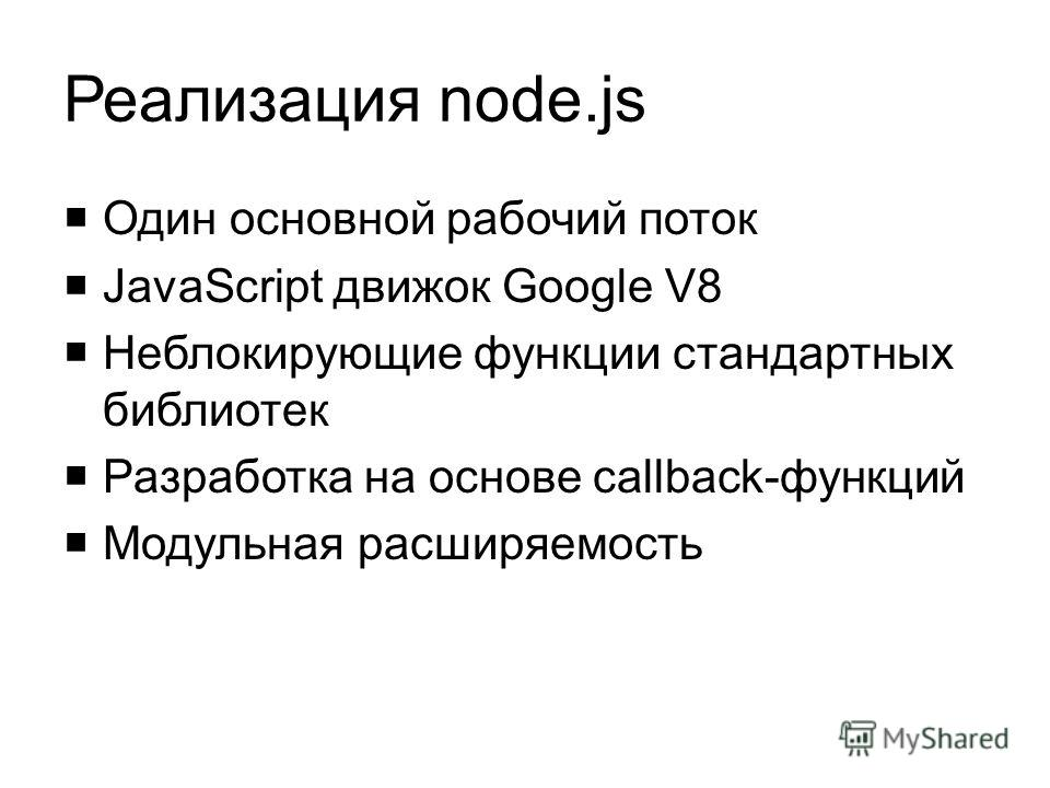 Реализация node.js Один основной рабочий поток JavaScript движок Google V8 Неблокирующие функции стандартных библиотек Разработка на основе callback-функций Модульная расширяемость