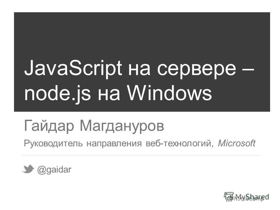 #html5camp JavaScript на сервере – node.js на Windows Гайдар Магдануров @gaidar Руководитель направления веб-технологий, Microsoft