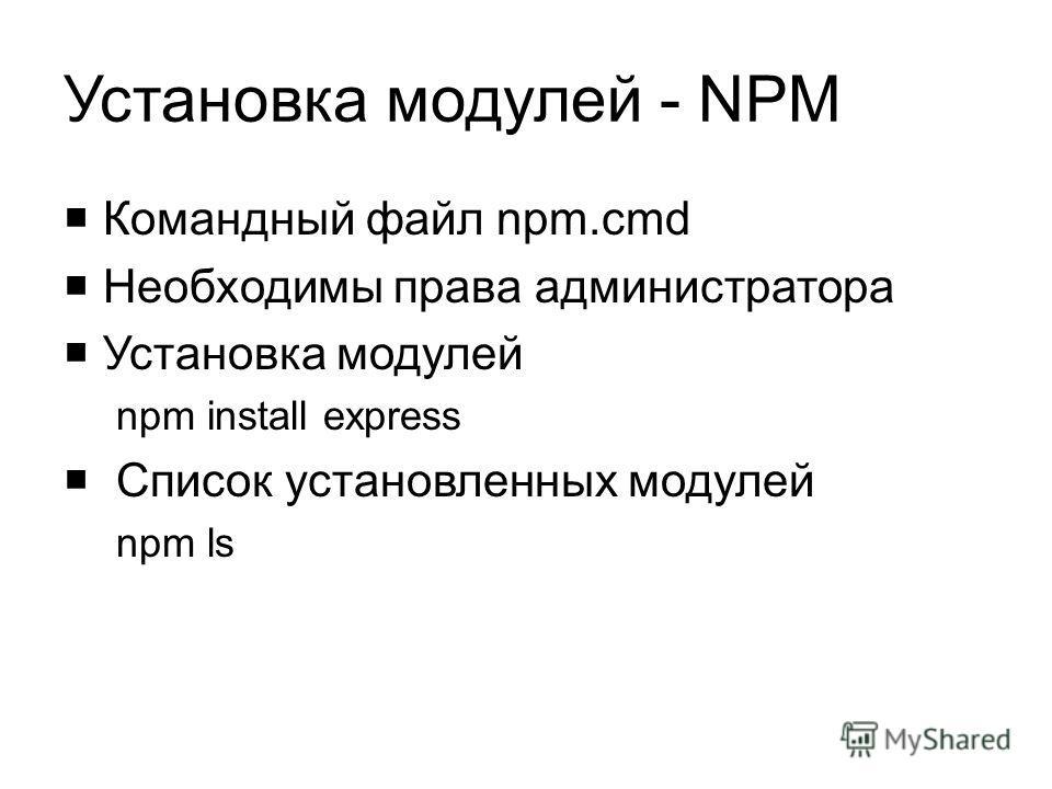 Установка модулей - NPM Командный файл npm.cmd Необходимы права администратора Установка модулей npm install express Список установленных модулей npm ls
