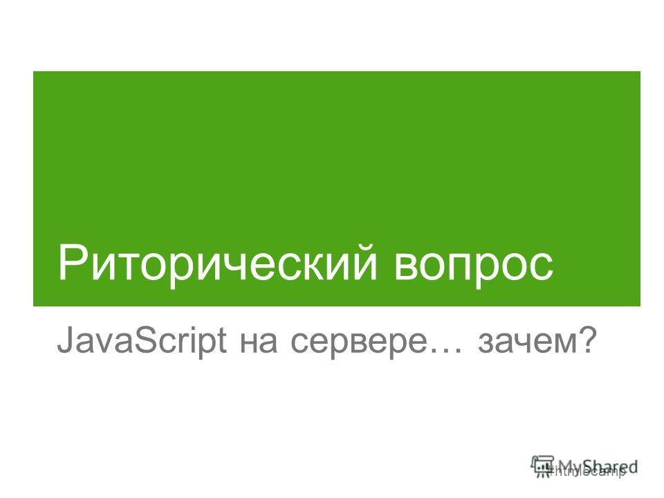 #html5camp Риторический вопрос JavaScript на сервере… зачем?