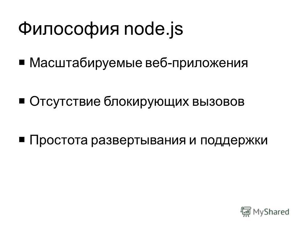 Философия node.js Масштабируемые веб-приложения Отсутствие блокирующих вызовов Простота развертывания и поддержки