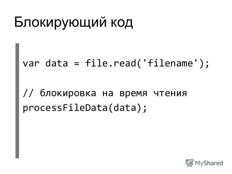 Блокирующий код var data = file.read('filename'); // блокировка на время чтения processFileData(data);