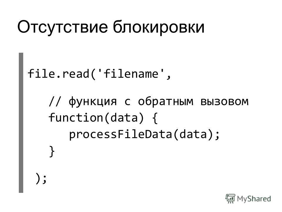 Отсутствие блокировки file.read('filename', // функция с обратным вызовом function(data) { processFileData(data); } );
