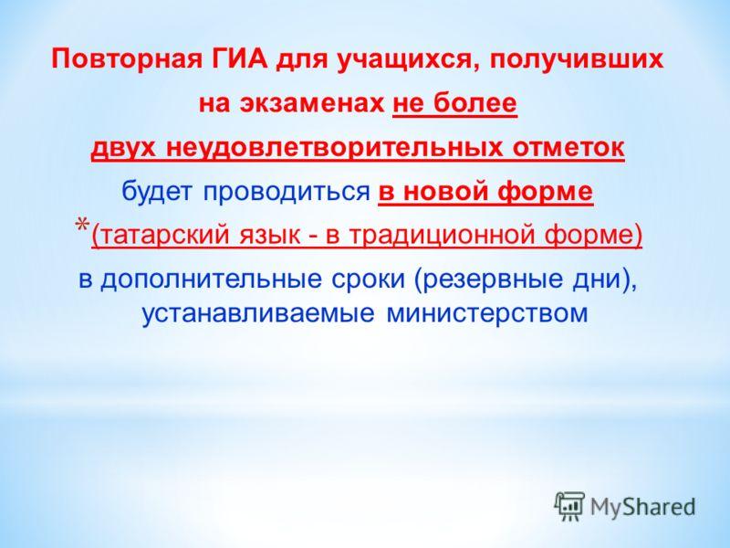 Повторная ГИА для учащихся, получивших на экзаменах не более двух неудовлетворительных отметок будет проводиться в новой форме * (татарский язык - в традиционной форме) в дополнительные сроки (резервные дни), устанавливаемые министерством