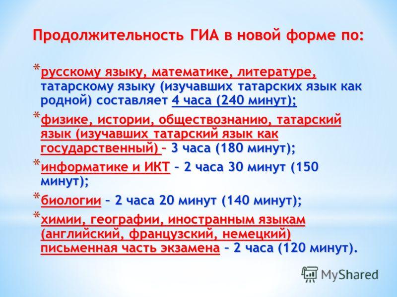 Продолжительность ГИА в новой форме по: * русскому языку, математике, литературе, татарскому языку (изучавших татарских язык как родной) составляет 4 часа (240 минут); * физике, истории, обществознанию, татарский язык (изучавших татарский язык как го