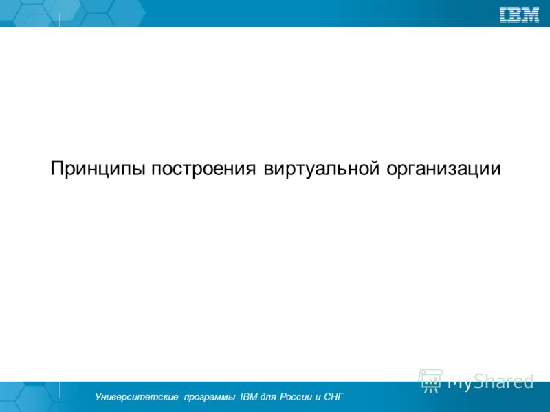 Университетские программы IBM для России и СНГ Принципы построения виртуальной организации