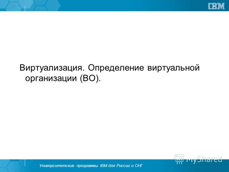 Университетские программы IBM для России и СНГ Виртуализация. Определение виртуальной организации (ВО).