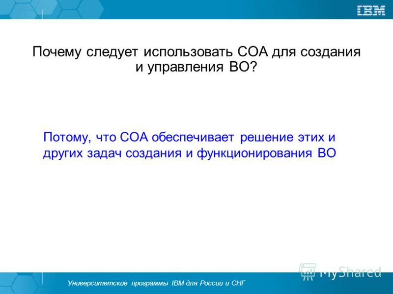 Университетские программы IBM для России и СНГ Почему следует использовать СОА для создания и управления ВО? Потому, что СОА обеспечивает решение этих и других задач создания и функционирования ВО