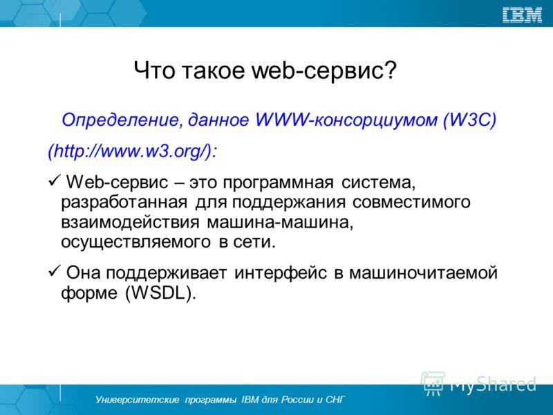 Университетские программы IBM для России и СНГ Что такое web-сервис? Определение, данное WWW-консорциумом (W3С) (http://www.w3.org/): Web-сервис – это программная система, разработанная для поддержания совместимого взаимодействия машина-машина, осуще
