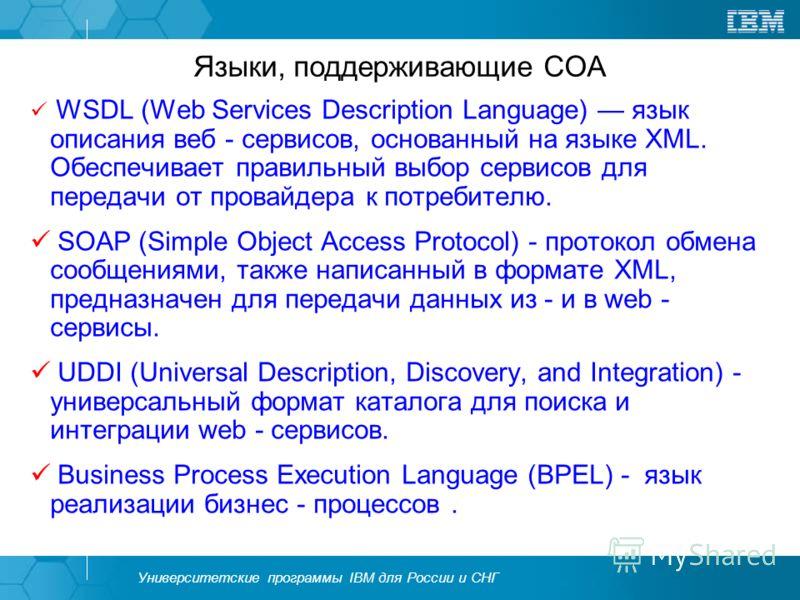 Университетские программы IBM для России и СНГ Языки, поддерживающие СОА WSDL (Web Services Description Language) язык описания веб - сервисов, основанный на языке XML. Обеспечивает правильный выбор сервисов для передачи от провайдера к потребителю.
