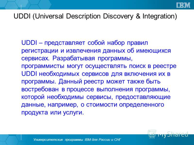 Университетские программы IBM для России и СНГ UDDI (Universal Description Discovery & Integration) UDDI – представляет собой набор правил регистрации и извлечения данных об имеющихся сервисах. Разрабатывая программы, программисты могут осуществлять
